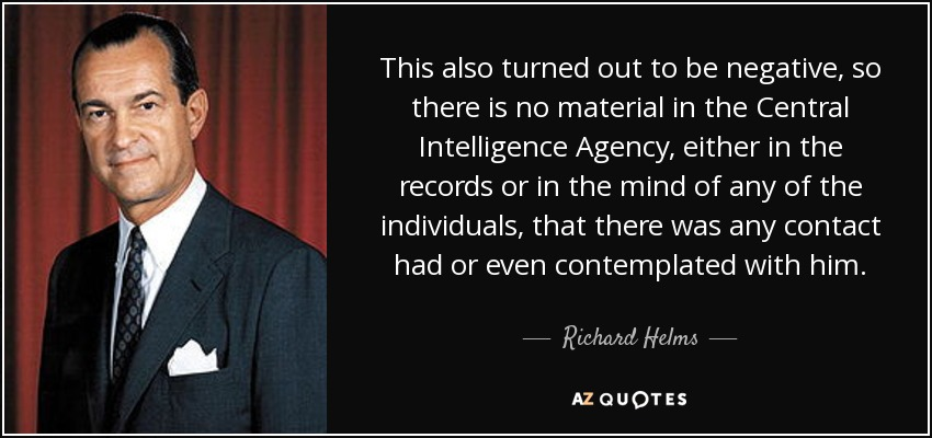 This also turned out to be negative, so there is no material in the Central Intelligence Agency, either in the records or in the mind of any of the individuals, that there was any contact had or even contemplated with him. - Richard Helms