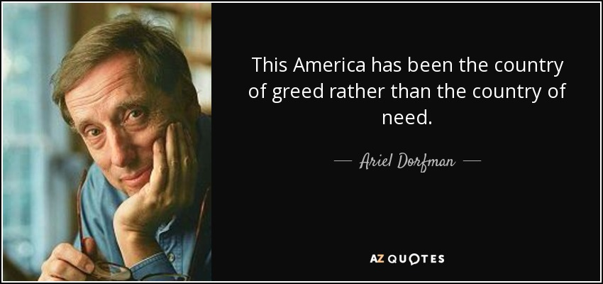 This America has been the country of greed rather than the country of need. - Ariel Dorfman