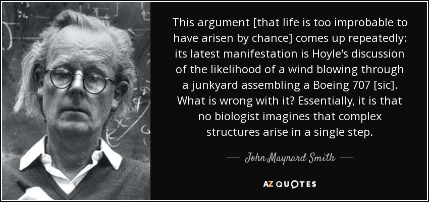 This argument [that life is too improbable to have arisen by chance] comes up repeatedly: its latest manifestation is Hoyle's discussion of the likelihood of a wind blowing through a junkyard assembling a Boeing 707 [sic]. What is wrong with it? Essentially, it is that no biologist imagines that complex structures arise in a single step. - John Maynard Smith