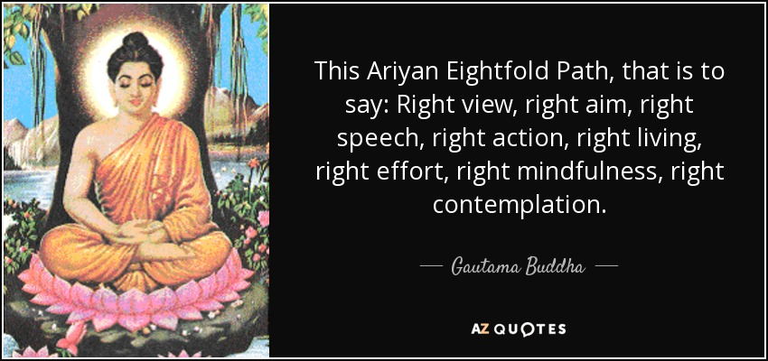 This Ariyan Eightfold Path, that is to say: Right view, right aim, right speech, right action, right living, right effort, right mindfulness, right contemplation. - Gautama Buddha