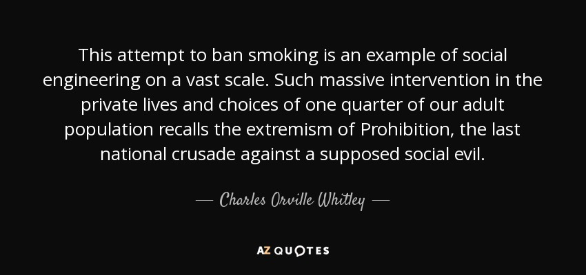 This attempt to ban smoking is an example of social engineering on a vast scale. Such massive intervention in the private lives and choices of one quarter of our adult population recalls the extremism of Prohibition, the last national crusade against a supposed social evil. - Charles Orville Whitley