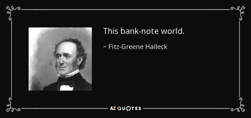 This bank-note world. - Fitz-Greene Halleck