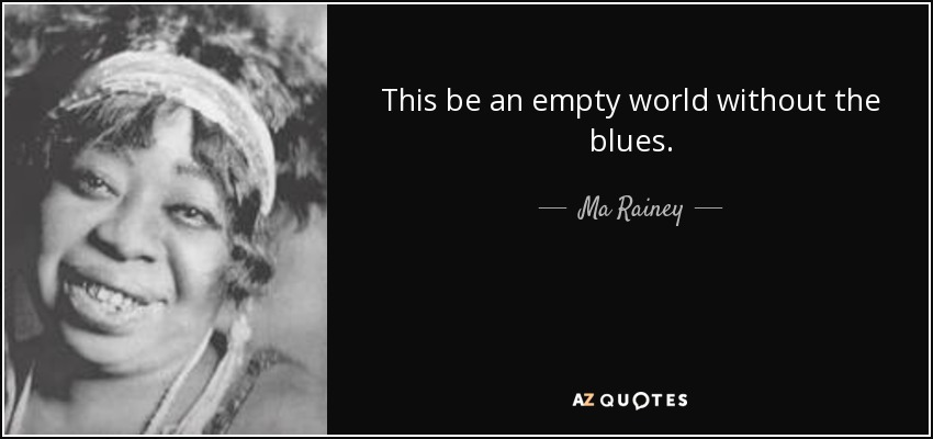 This be an empty world without the blues. - Ma Rainey
