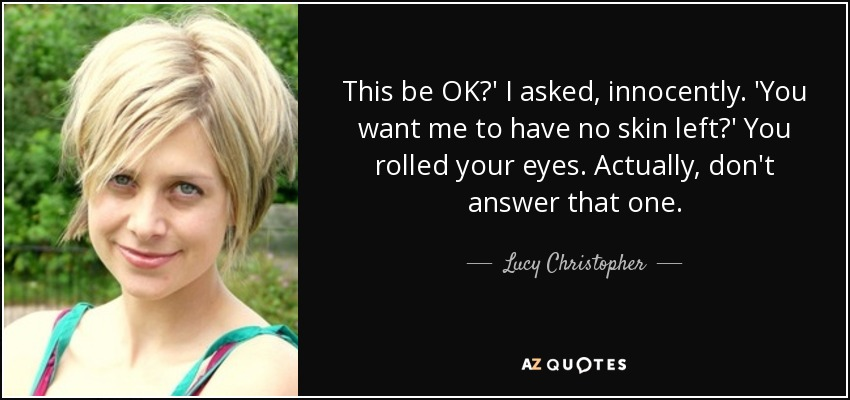 This be OK?' I asked, innocently. 'You want me to have no skin left?' You rolled your eyes. Actually, don't answer that one. - Lucy Christopher