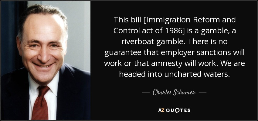 This bill [Immigration Reform and Control act of 1986] is a gamble, a riverboat gamble. There is no guarantee that employer sanctions will work or that amnesty will work. We are headed into uncharted waters. - Charles Schumer