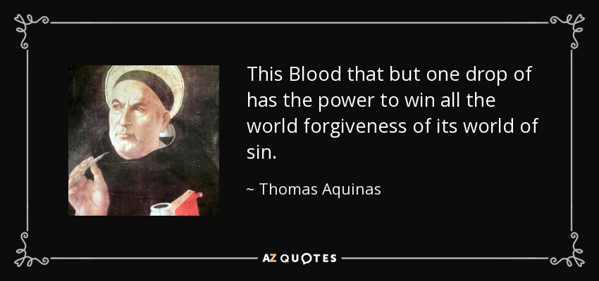 This Blood that but one drop of has the power to win all the world forgiveness of its world of sin. - Thomas Aquinas