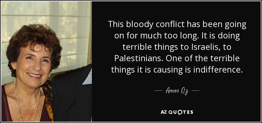 This bloody conflict has been going on for much too long. It is doing terrible things to Israelis, to Palestinians. One of the terrible things it is causing is indifference. - Amos Oz