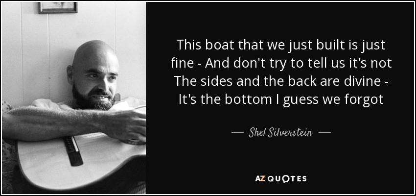 This boat that we just built is just fine - And don't try to tell us it's not The sides and the back are divine - It's the bottom I guess we forgot - Shel Silverstein