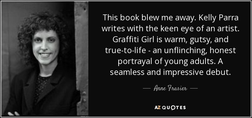 This book blew me away. Kelly Parra writes with the keen eye of an artist. Graffiti Girl is warm, gutsy, and true-to-life - an unflinching, honest portrayal of young adults. A seamless and impressive debut. - Anne Frasier
