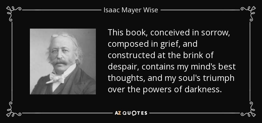 This book, conceived in sorrow, composed in grief, and constructed at the brink of despair, contains my mind's best thoughts, and my soul's triumph over the powers of darkness. - Isaac Mayer Wise