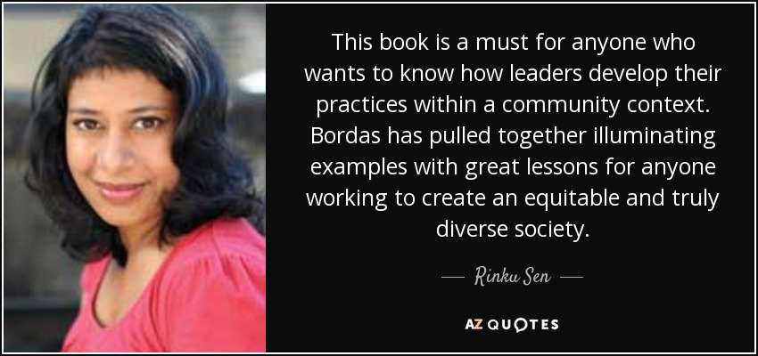 This book is a must for anyone who wants to know how leaders develop their practices within a community context. Bordas has pulled together illuminating examples with great lessons for anyone working to create an equitable and truly diverse society. - Rinku Sen
