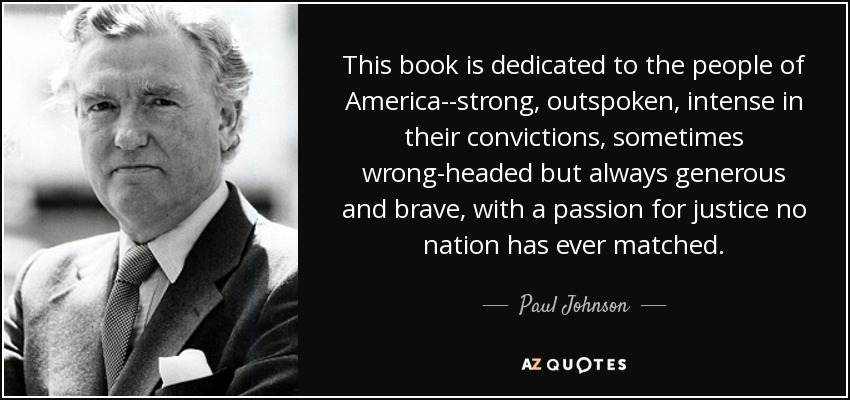 This book is dedicated to the people of America--strong, outspoken, intense in their convictions, sometimes wrong-headed but always generous and brave, with a passion for justice no nation has ever matched. - Paul Johnson