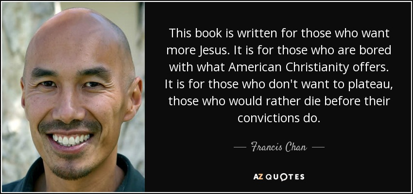 This book is written for those who want more Jesus. It is for those who are bored with what American Christianity offers. It is for those who don't want to plateau, those who would rather die before their convictions do. - Francis Chan