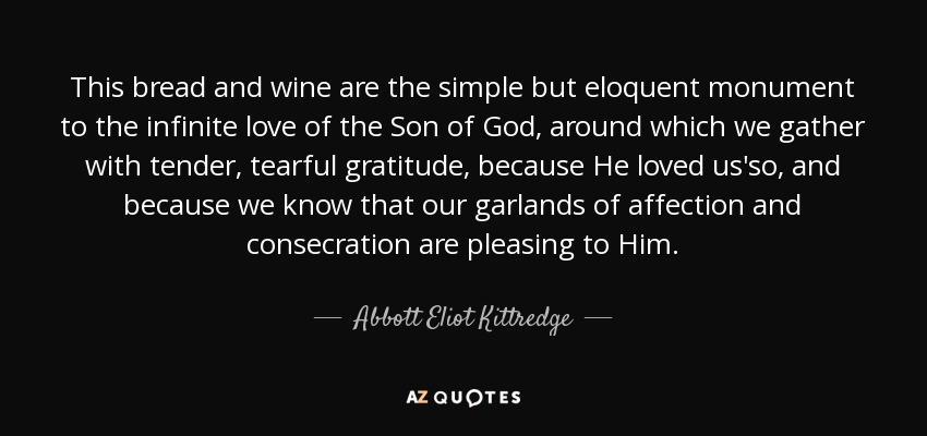 This bread and wine are the simple but eloquent monument to the infinite love of the Son of God, around which we gather with tender, tearful gratitude, because He loved us'so, and because we know that our garlands of affection and consecration are pleasing to Him. - Abbott Eliot Kittredge