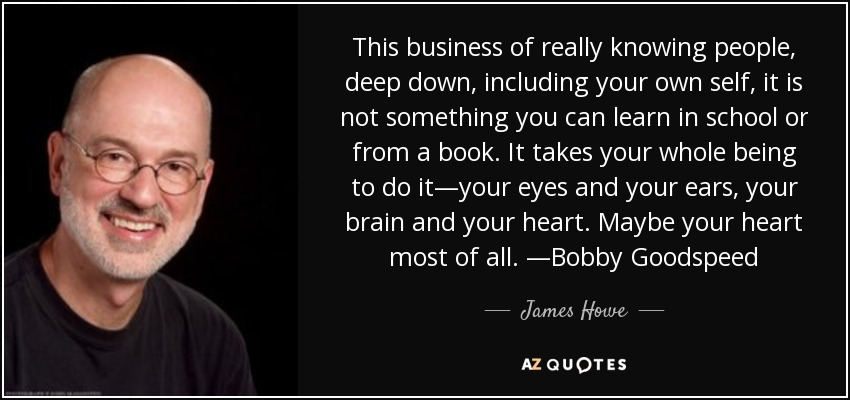 This business of really knowing people, deep down, including your own self, it is not something you can learn in school or from a book. It takes your whole being to do it—your eyes and your ears, your brain and your heart. Maybe your heart most of all. —Bobby Goodspeed - James Howe