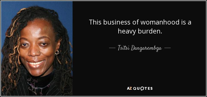 This business of womanhood is a heavy burden. - Tsitsi Dangarembga