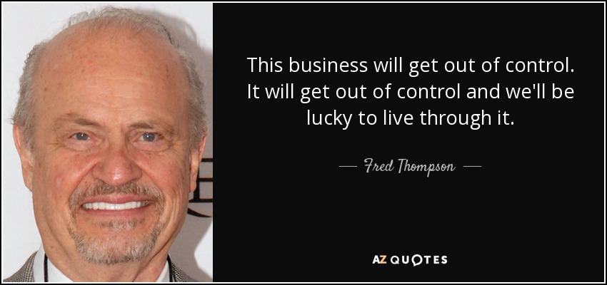 Fred Thpson quote: This business will get out of control. It ...