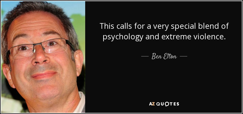 This calls for a very special blend of psychology and extreme violence. - Ben Elton