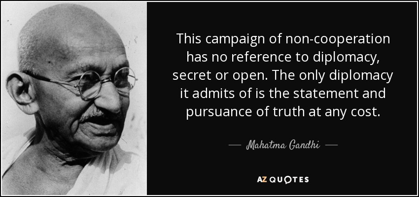 This campaign of non-cooperation has no reference to diplomacy, secret or open. The only diplomacy it admits of is the statement and pursuance of truth at any cost. - Mahatma Gandhi