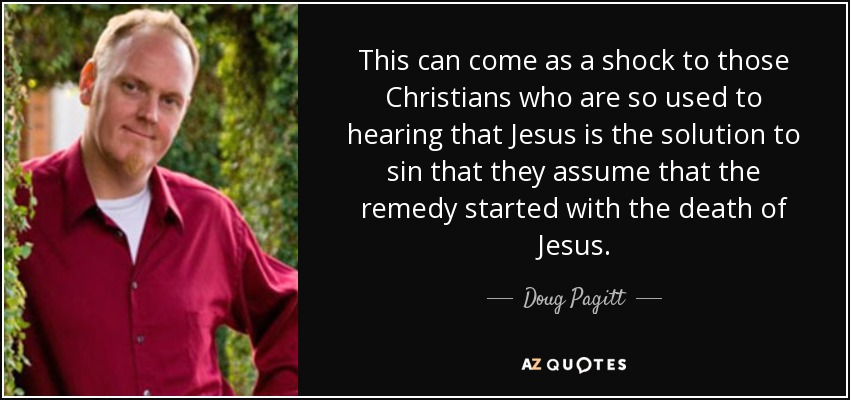This can come as a shock to those Christians who are so used to hearing that Jesus is the solution to sin that they assume that the remedy started with the death of Jesus. - Doug Pagitt