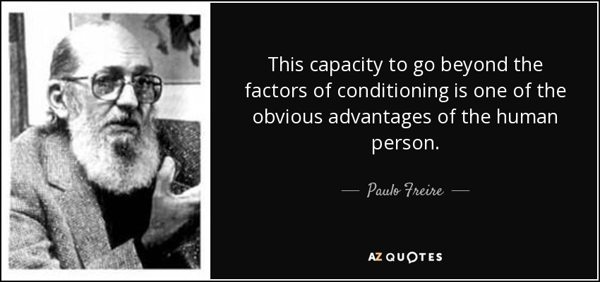 This capacity to go beyond the factors of conditioning is one of the obvious advantages of the human person. - Paulo Freire