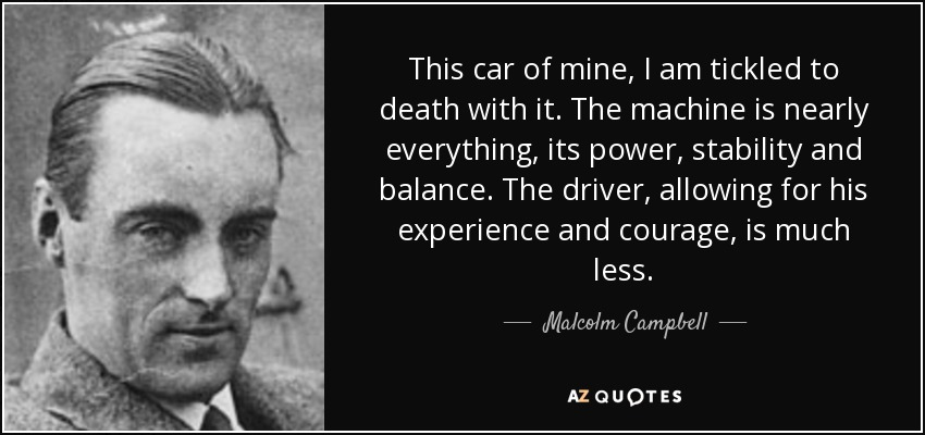 This car of mine, I am tickled to death with it. The machine is nearly everything, its power, stability and balance. The driver, allowing for his experience and courage, is much less. - Malcolm Campbell