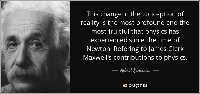 This change in the conception of reality is the most profound and the most fruitful that physics has experienced since the time of Newton. Refering to James Clerk Maxwell's contributions to physics. - Albert Einstein