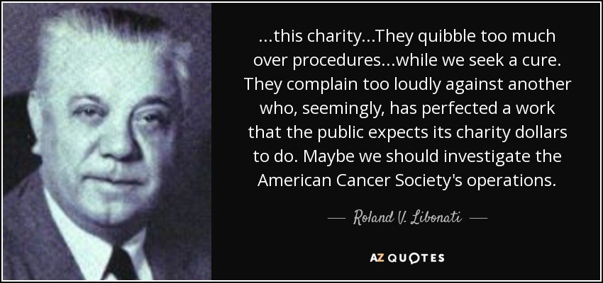 ...this charity...They quibble too much over procedures...while we seek a cure. They complain too loudly against another who, seemingly, has perfected a work that the public expects its charity dollars to do. Maybe we should investigate the American Cancer Society's operations. - Roland V. Libonati