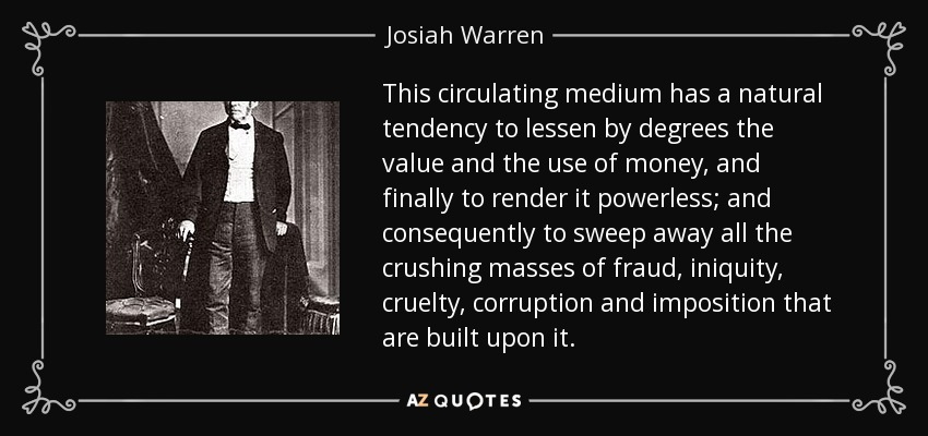 This circulating medium has a natural tendency to lessen by degrees the value and the use of money, and finally to render it powerless; and consequently to sweep away all the crushing masses of fraud, iniquity, cruelty, corruption and imposition that are built upon it. - Josiah Warren