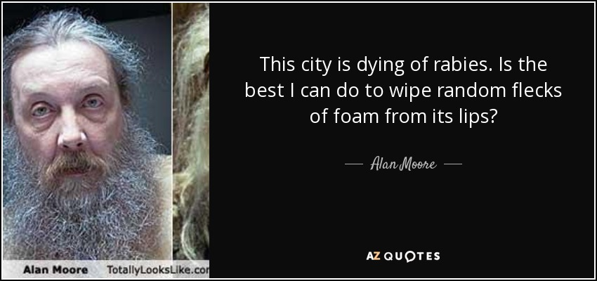 This city is dying of rabies. Is the best I can do to wipe random flecks of foam from its lips? - Alan Moore
