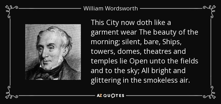 This City now doth like a garment wear The beauty of the morning; silent, bare, Ships, towers, domes, theatres and temples lie Open unto the fields and to the sky; All bright and glittering in the smokeless air. - William Wordsworth