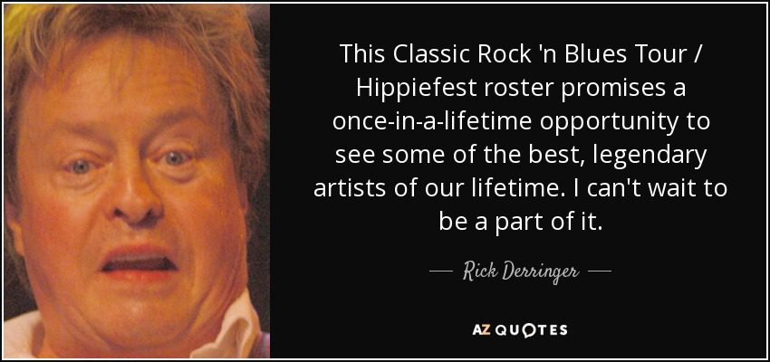 This Classic Rock 'n Blues Tour / Hippiefest roster promises a once-in-a-lifetime opportunity to see some of the best, legendary artists of our lifetime. I can't wait to be a part of it. - Rick Derringer