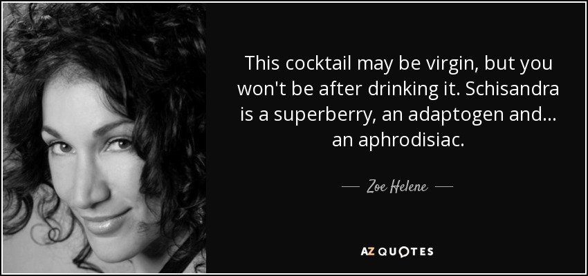 This cocktail may be virgin, but you won't be after drinking it. Schisandra is a superberry, an adaptogen and... an aphrodisiac. - Zoe Helene