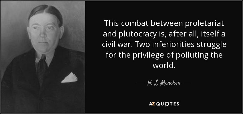 This combat between proletariat and plutocracy is, after all, itself a civil war. Two inferiorities struggle for the privilege of polluting the world. - H. L. Mencken
