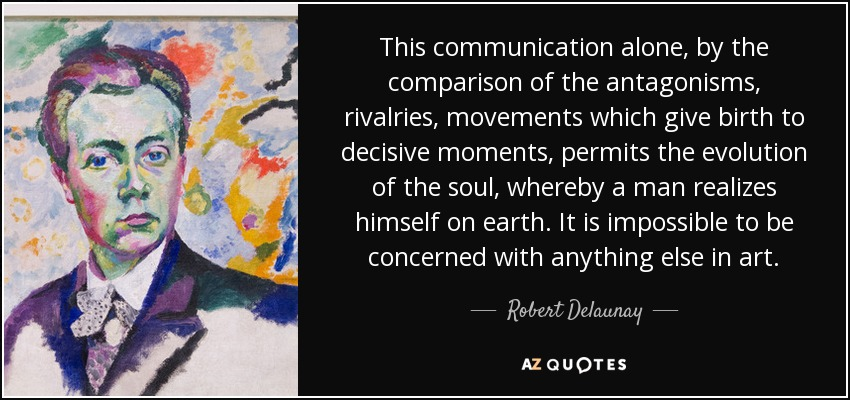 This communication alone, by the comparison of the antagonisms, rivalries, movements which give birth to decisive moments, permits the evolution of the soul, whereby a man realizes himself on earth. It is impossible to be concerned with anything else in art. - Robert Delaunay