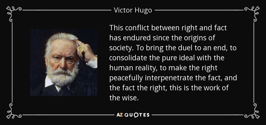 This conflict between right and fact has endured since the origins of society. To bring the duel to an end, to consolidate the pure ideal with the human reality, to make the right peacefully interpenetrate the fact, and the fact the right, this is the work of the wise. - Victor Hugo