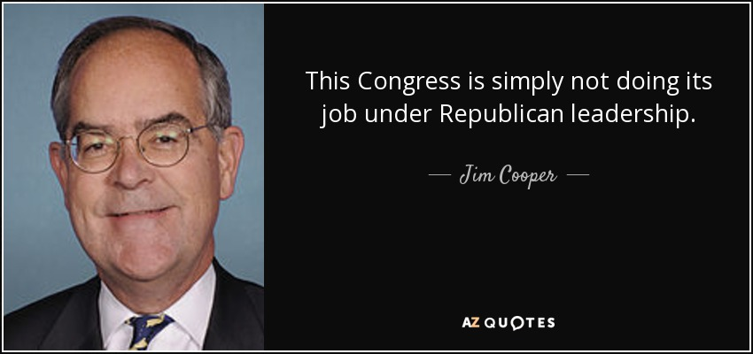 This Congress is simply not doing its job under Republican leadership. - Jim Cooper