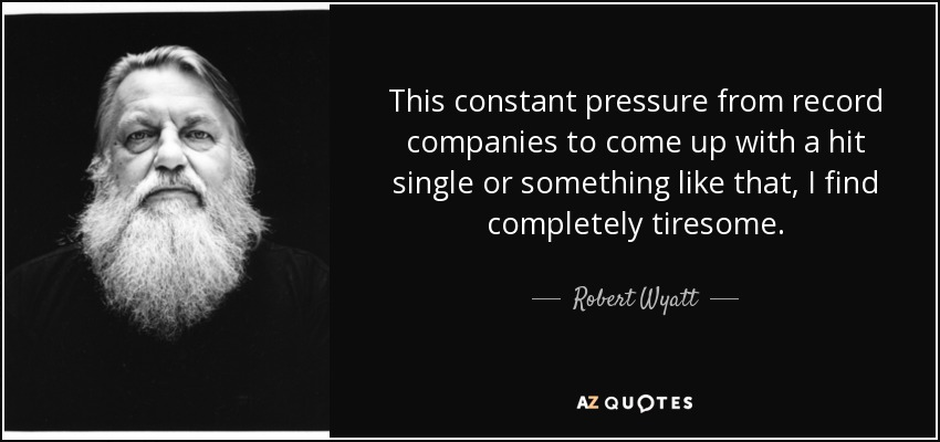 This constant pressure from record companies to come up with a hit single or something like that, I find completely tiresome. - Robert Wyatt