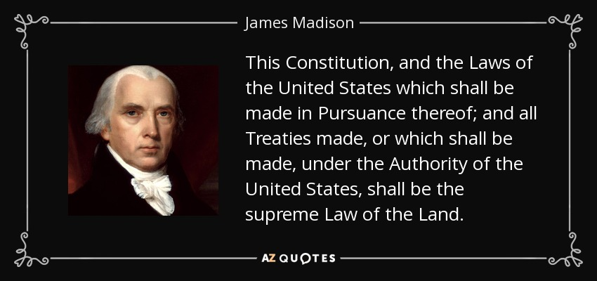 This Constitution, and the Laws of the United States which shall be made in Pursuance thereof; and all Treaties made, or which shall be made, under the Authority of the United States, shall be the supreme Law of the Land. - James Madison