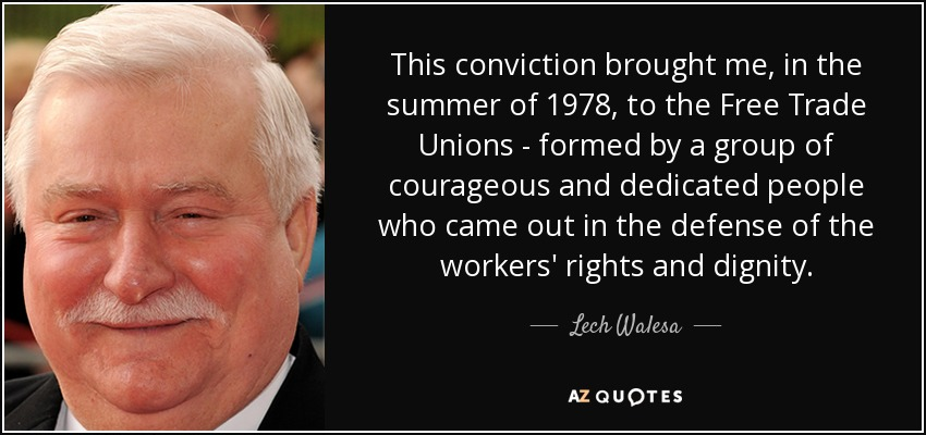 This conviction brought me, in the summer of 1978, to the Free Trade Unions - formed by a group of courageous and dedicated people who came out in the defense of the workers' rights and dignity. - Lech Walesa