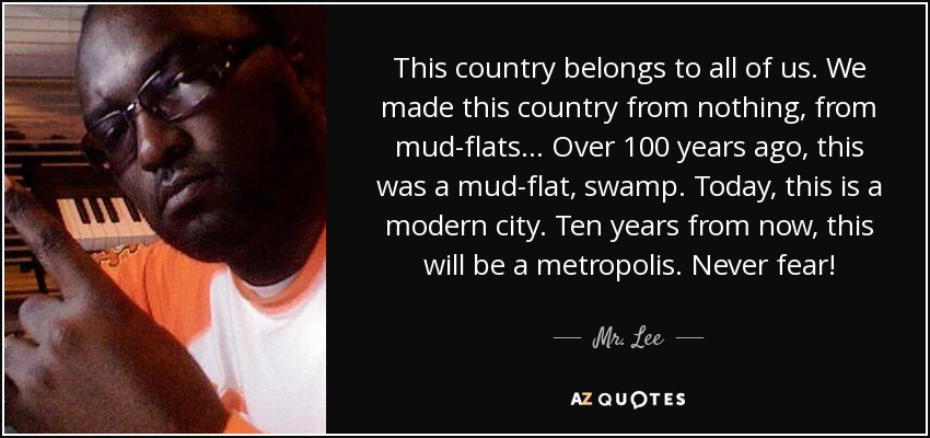 This country belongs to all of us. We made this country from nothing, from mud-flats... Over 100 years ago, this was a mud-flat, swamp. Today, this is a modern city. Ten years from now, this will be a metropolis. Never fear! - Mr. Lee