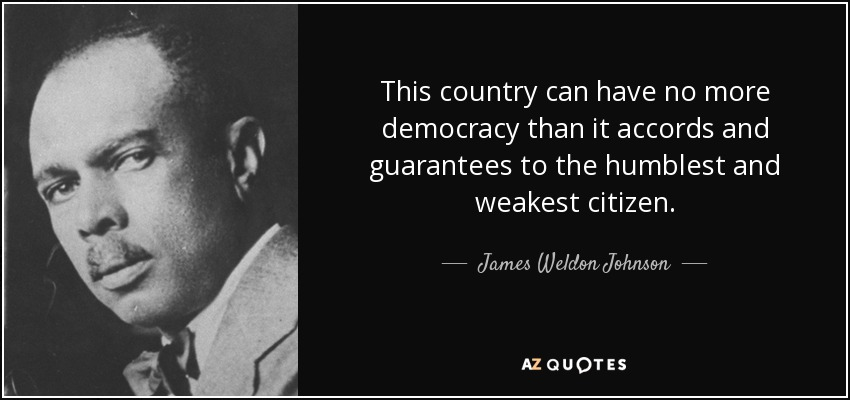 This country can have no more democracy than it accords and guarantees to the humblest and weakest citizen. - James Weldon Johnson