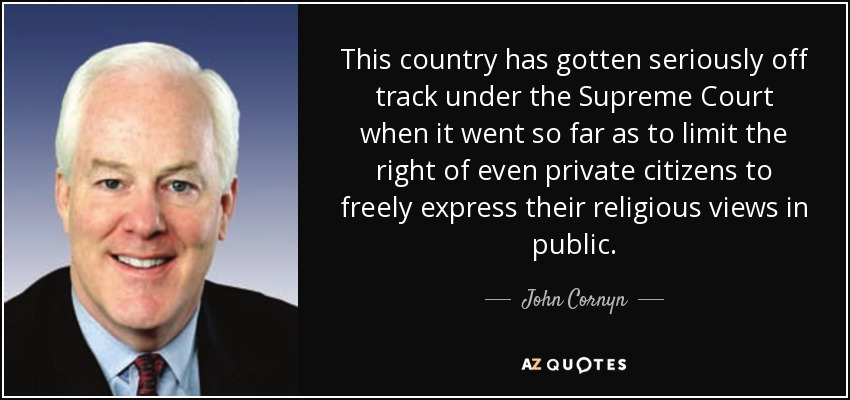 This country has gotten seriously off track under the Supreme Court when it went so far as to limit the right of even private citizens to freely express their religious views in public. - John Cornyn