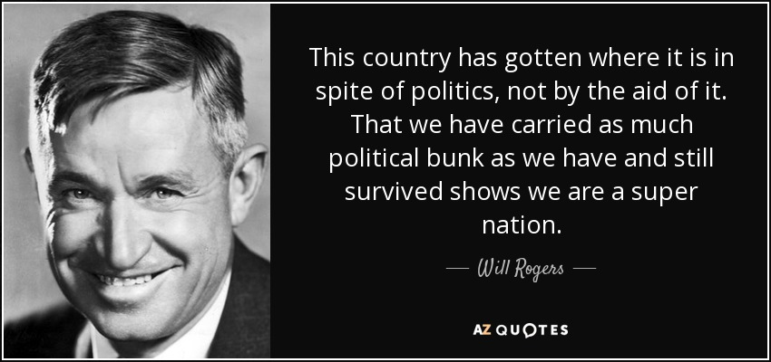 This country has gotten where it is in spite of politics, not by the aid of it. That we have carried as much political bunk as we have and still survived shows we are a super nation. - Will Rogers