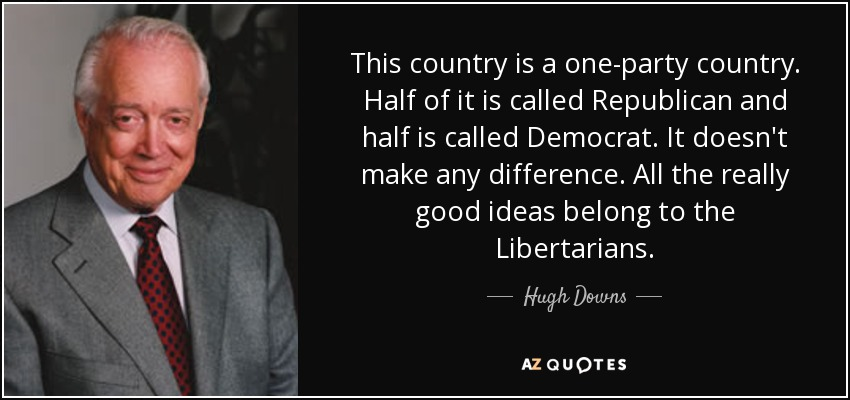 This country is a one-party country. Half of it is called Republican and half is called Democrat. It doesn't make any difference. All the really good ideas belong to the Libertarians. - Hugh Downs