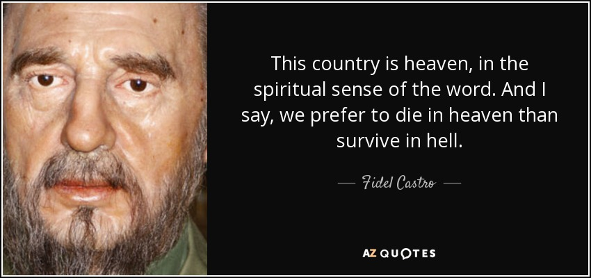 This country is heaven, in the spiritual sense of the word. And I say, we prefer to die in heaven than survive in hell. - Fidel Castro
