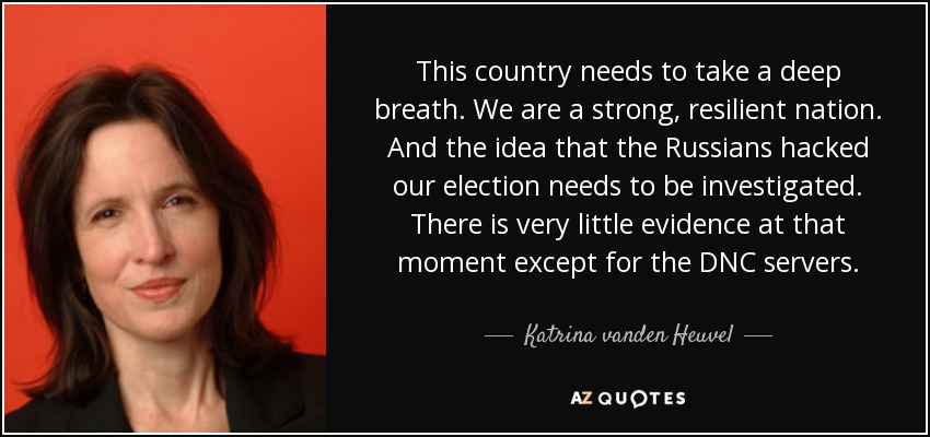 This country needs to take a deep breath. We are a strong, resilient nation. And the idea that the Russians hacked our election needs to be investigated. There is very little evidence at that moment except for the DNC servers. - Katrina vanden Heuvel