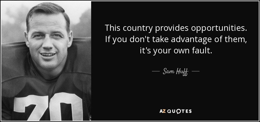 This country provides opportunities. If you don't take advantage of them, it's your own fault. - Sam Huff