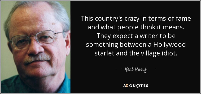 This country's crazy in terms of fame and what people think it means. They expect a writer to be something between a Hollywood starlet and the village idiot. - Kent Haruf