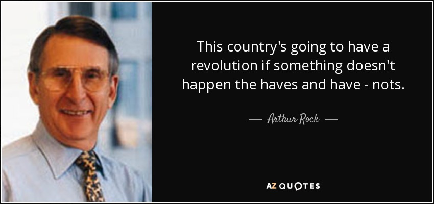 This country's going to have a revolution if something doesn't happen the haves and have - nots. - Arthur Rock